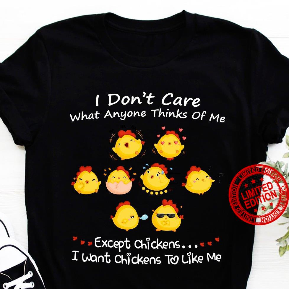 I Don't Care What Anyone Thinks Of Me Except Chicken I Want Chickens To LIke Me Shirt
