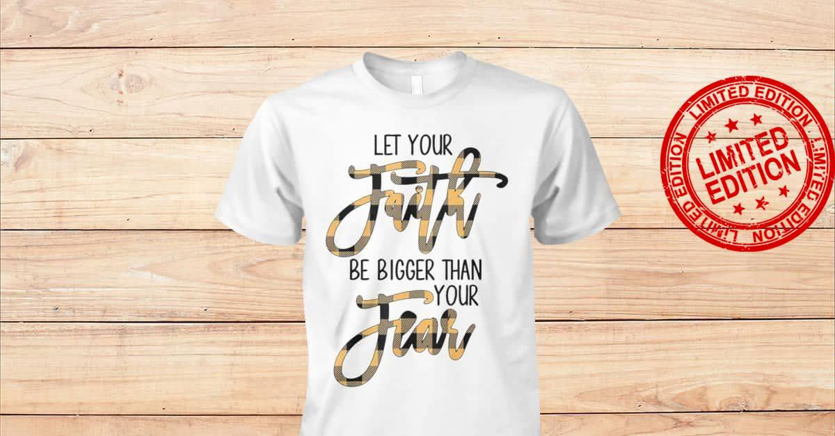 Let Your Faith Be Bigger Than You Fear Shirt